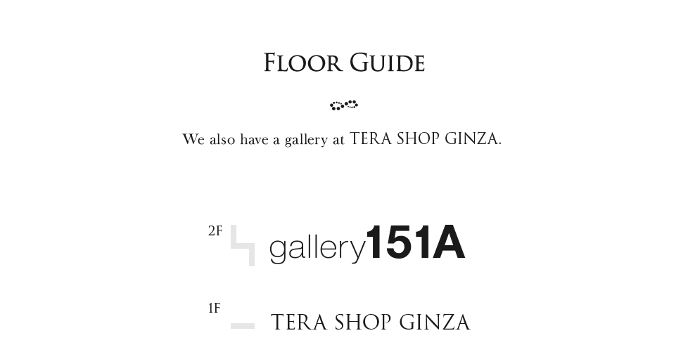 Floor guide We also have a gallery at TERA SHOP GINZA.