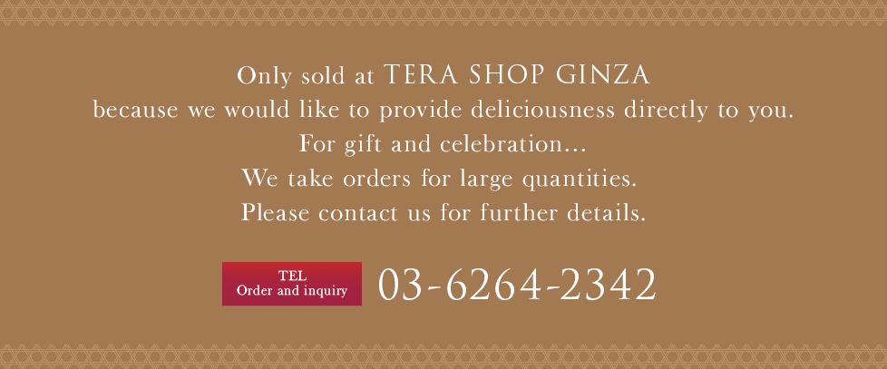 Only sold at TERA SHOP GINZA because we would like to provide deliciousness directly to you.For gift and celebration…We take orders for large quantities. Please contact us for further details.